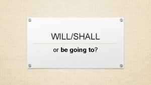 WILLSHALL or be going to BE GOING TO
