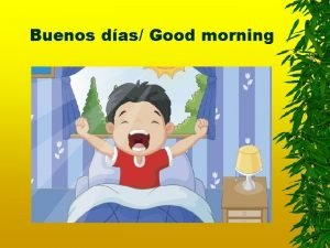 Buenos das Good morning Buenas tardes Good afternoon