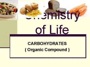 Chemistry of Life CARBOHYDRATES Organic Compound CARBOHYDRATES n