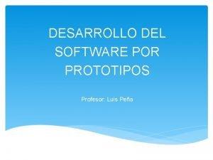 DESARROLLO DEL SOFTWARE POR PROTOTIPOS Profesor Luis Pea