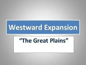 Westward Expansion The Great Plains The Great Plains