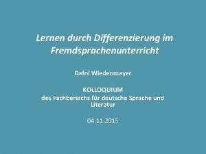 Lernen durch Differenzierung im Fremdsprachenunterricht Dafni Wiedenmayer KOLLOQUIUM