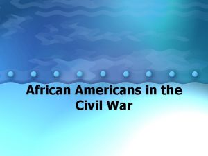 African Americans in the Civil War African Americans