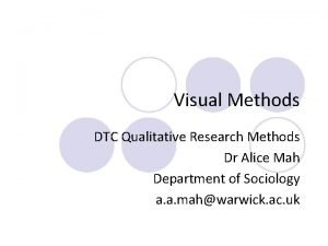 Visual Methods DTC Qualitative Research Methods Dr Alice