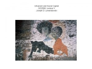 Urbanism and Social Capital SOC 604 Lecture V