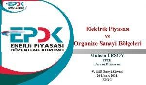 Elektrik Piyasas ve Organize Sanayi Blgeleri Muhsin ERSOY
