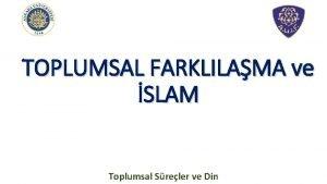 TOPLUMSAL FARKLILAMA ve SLAM Toplumsal Sreler ve Din
