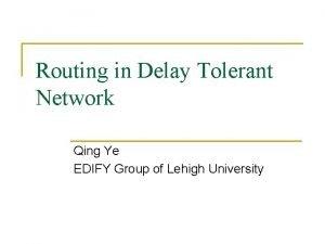 Routing in Delay Tolerant Network Qing Ye EDIFY