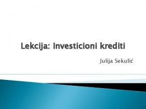 Lekcija Investicioni krediti Julija Sekuli Pojam investicionih kredita