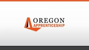 OREGON REGISTERED APPRENTICESHIP Accessing Career Pathways through Registered