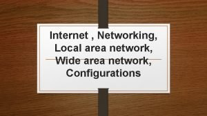 Internet Networking Local area network Wide area network