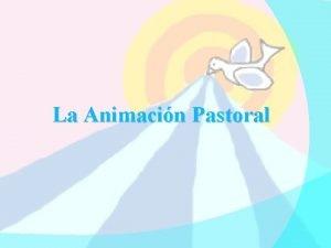 La Animacin Pastoral La Animacin Pastoral Consiste en