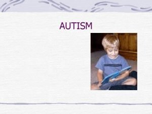 AUTISM Overview What is Autism Is there more