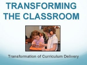 TRANSFORMING THE CLASSROOM Transformation of Curriculum Delivery Transforming