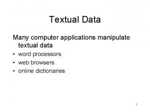 Textual Data Many computer applications manipulate textual data