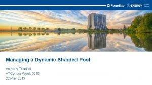 Managing a Dynamic Sharded Pool Anthony Tiradani HTCondor