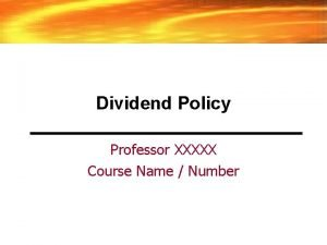 Dividend Policy Professor XXXXX Course Name Number Dividend