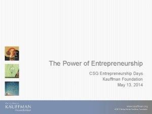 The Power of Entrepreneurship CSG Entrepreneurship Days Kauffman