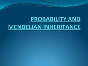 PROBABILITY AND MENDELIAN INHERITANCE Mendelian inheritance reflects rule