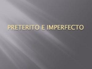 PRETERITO E IMPERFECTO The preterite tense The preterite