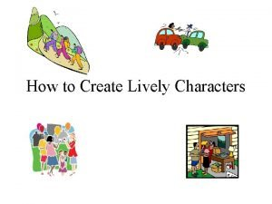 How to Create Lively Characters Characters Are your