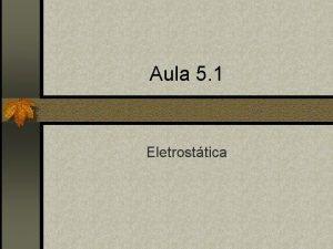 Aula 5 1 Eletrosttica Eletrosttica n Estudo das