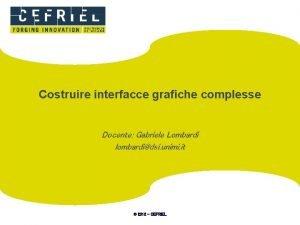 Costruire interfacce grafiche complesse Docente Gabriele Lombardi lombardidsi