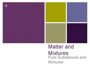 Matter and Mixtures Pure Substances and Mixtures What