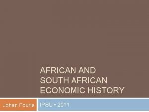 AFRICAN AND SOUTH AFRICAN ECONOMIC HISTORY Johan Fourie