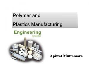 Polymer and Plastics Manufacturing Apiwat Muttamara Outline Polymer