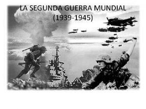 LA SEGUNDA GUERRA MUNDIAL 1939 1945 EL PANORAMA