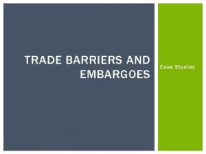 TRADE BARRIERS AND EMBARGOES Case Studies BARRIERS TO