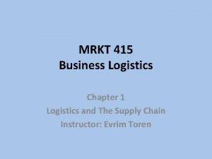 MRKT 415 Business Logistics Chapter 1 Logistics and