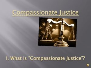 Compassionate Justice I What is Compassionate Justice Justice