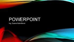 POWERPOINT Ing Zuzana Bukvikov CO JE POWERPOINT prezentan