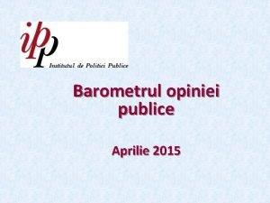 Barometrul opiniei publice Aprilie 2015 Informaie privind sondajul
