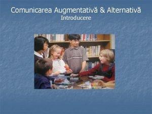 Comunicarea Augmentativ Alternativ Introducere Comunicarea Augmentativ Alternativ Introducere