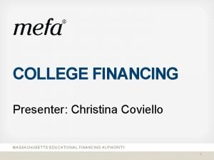 COLLEGE FINANCING Presenter Christina Coviello MASSACHUSETTS EDUCATIONAL FINANCING