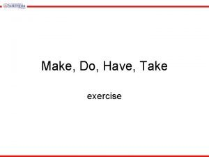 Make Do Have Take exercise Please your homework