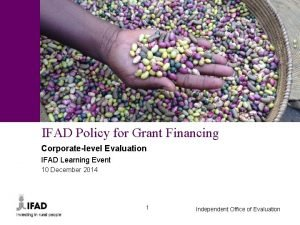 IFAD Policy for Grant Financing Corporatelevel Evaluation IFAD
