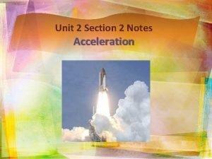 Unit 2 Section 2 Notes Acceleration Acceleration v