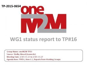 TP2015 0654 WG 1 status report to TP16