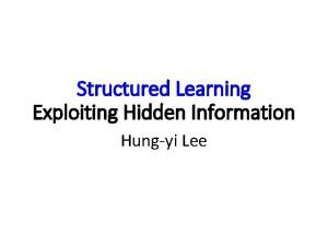 Structured Learning Exploiting Hidden Information Hungyi Lee Previously