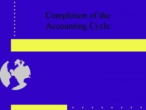 Completion of the Accounting Cycle Accounting Cycle During