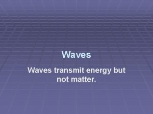 Waves transmit energy but not matter What is