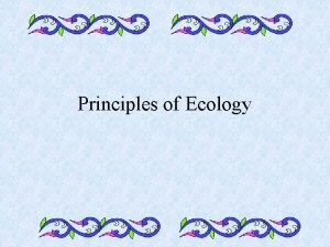 Principles of Ecology A What is Ecology Ecology