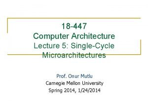 18 447 Computer Architecture Lecture 5 SingleCycle Microarchitectures
