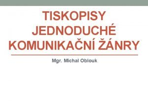 TISKOPISY JEDNODUCH KOMUNIKAN NRY Mgr Michal Oblouk TISKOPISY