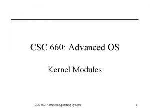 CSC 660 Advanced OS Kernel Modules CSC 660