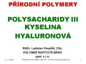 PRODN POLYMERY POLYSACHARIDY III KYSELINA HYALURONOV RNDr Ladislav